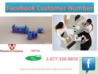 Does Facebook Customer Number Provide The Unbeatable Services1-877-350-8878?There is no doubt that our Facebook Customer Number provides the unbeatable services, which will sort out all your worries within a couple of seconds. So, don't be late and call us at our toll-free number 1-877-350-8878 to get in touch with our technical geeks who are available 24 hours for your help. Click here http://www.monktech.net/facebook-customer-support-phone-number.html