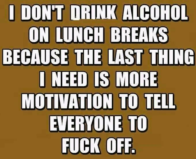 I don't drink alcohol on lunch breaks because the last thing I need is more motivation to tell everyone to fuck off.