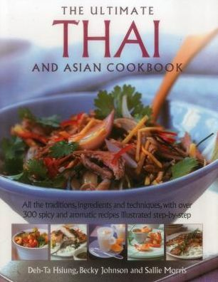 The Ultimate Thai and Asian Cookbook: All The Traditions, Ingredients And Techniques, With Over 300