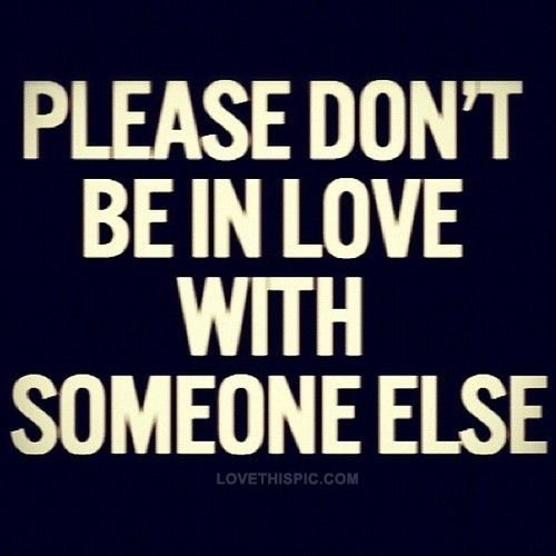 Dont be in love with someone else, I am waiting for you to notice me.