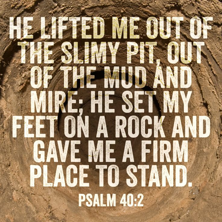 He lifted me out of the slimy pit, out of the mud and mire; He set my feet on a rock and gave me a firm place to stand. – Psalm 40:2
