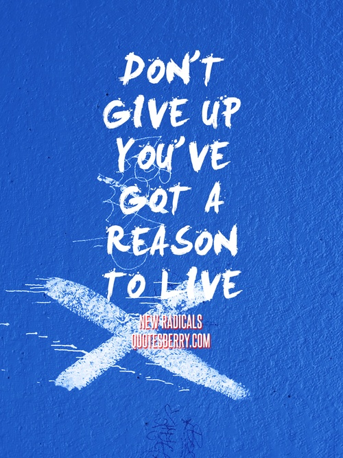 Don't give up You've got a reason to live. - New Radicals, You Get What You Give  #quotes more on: http://quotesberry.com/