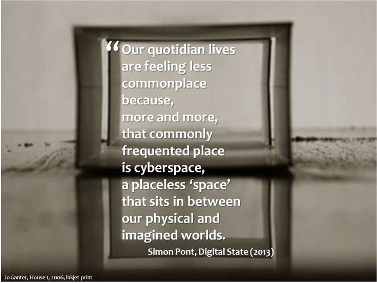 Our quotidian lives are feeling less commonplace because, more and more, that commonly frequented place is cyberspace, a placeless 'space' that sits in between our physical and imagined worlds.