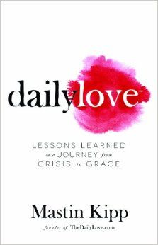 Daily Love: Lessons Learned on a Journey from Crisis to Grace: Mastin Kipp