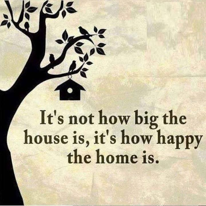 """It's not how big the house is, it's how happy the home is."""