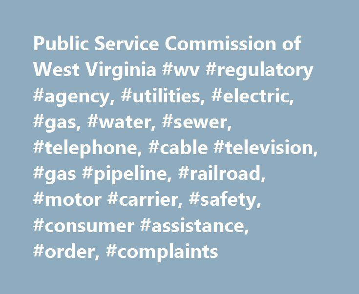 Public Service Commission of West Virginia #wv #regulatory #agency, #utilities, #electric, #gas, #water, #sewer, #telephone, #cable #television, #gas #pipeline, #railroad, #motor #carrier, #safety, #consumer #assistance, #order, #complaints http://new-york.remmont.com/public-service-commission-of-west-virginia-wv-regulatory-agency-utilities-electric-gas-water-sewer-telephone-cable-television-gas-pipeline-railroad-motor-carrier-safety-c/  OTHER AREAS OF INTEREST. Lifeline – making basic phone…