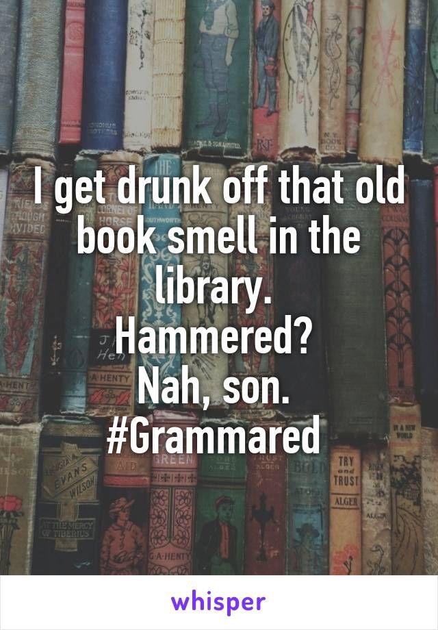 Je me saoule de cette vieille odeur de livre dans la bibliothèque. Martelé? Nah, mon fils. #Gramme…   – Funny Pictures