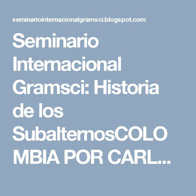 Seminario Internacional Gramsci: Historia de los SubalternosCOLOMBIA POR CARLOS FUE...
