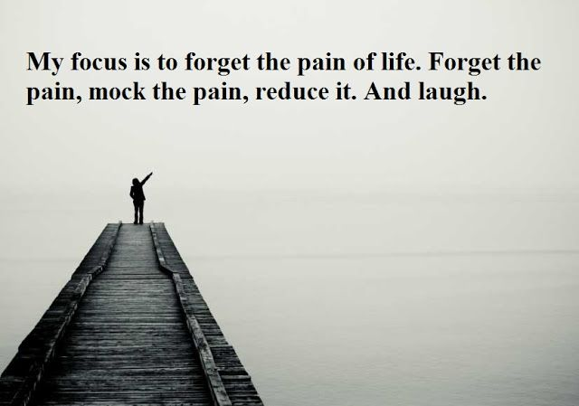 My focus is to forget the pain of life. Forget the pain, mock the pain, reduce it. And laugh. - Jim Carrey Quotes