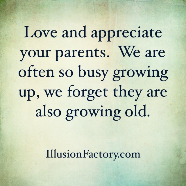love and appreciate your parents we are often so busy
