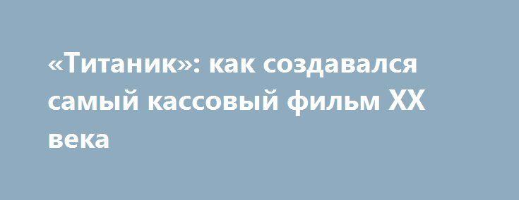«Титаник»: как создавался самый кассовый фильм XX века http://kleinburd.ru/news/titanik-kak-sozdavalsya-samyj-kassovyj-film-xx-veka/  «Титаник» считается одним из самых успешных фильмов в кинематографе. Почти 20 лет поклонники переживают историю любви главных героев Джека и Роуз, происходившую на фоне легендарного кораблекрушения, раз за разом пересматривая киноленту. Но не все знают, съёмки «Титаника» были сами по себе увлекательным приключением. В этом обзоре самые интересные факты о…