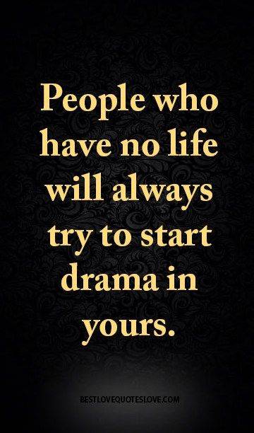 People who have no life will always try to start drama in yours.