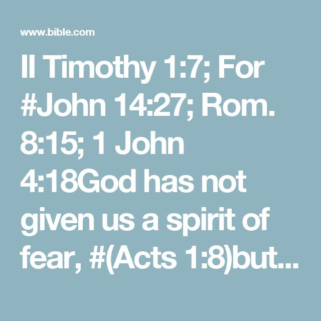 II Timothy 1:7; For #John 14:27; Rom. 8:15; 1 John 4:18God has not given us a spirit of fear, #(Acts 1:8)but of power and of love and of a sound mind.