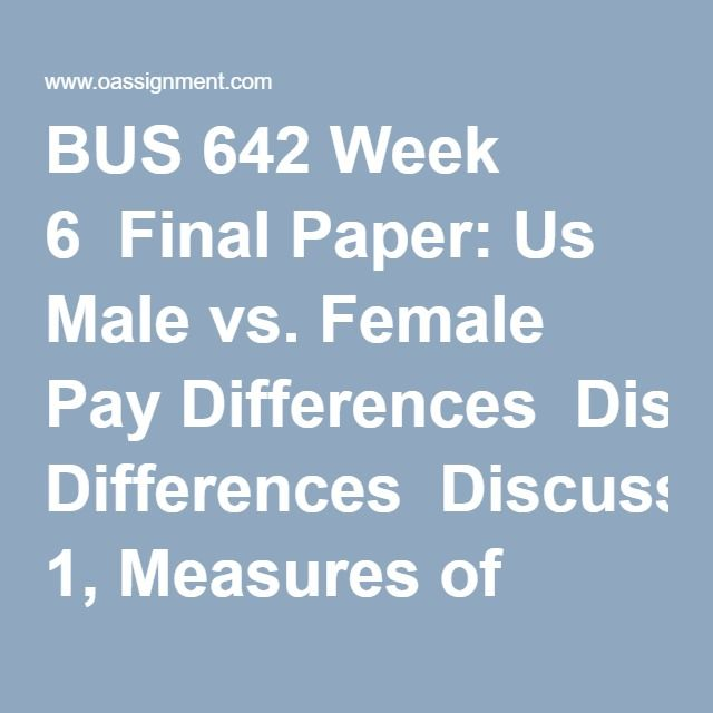 BUS 642 Week 6  Final Paper: Us Male vs. Female Pay Differences  Discussion 1, Measures of Association  Discussion 2, Presenting Results