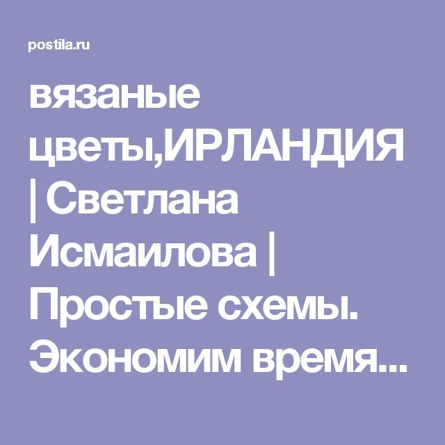 вязаные цветы,ИРЛАНДИЯ | Светлана Исмаилова | Простые схемы. Экономим время на Постиле