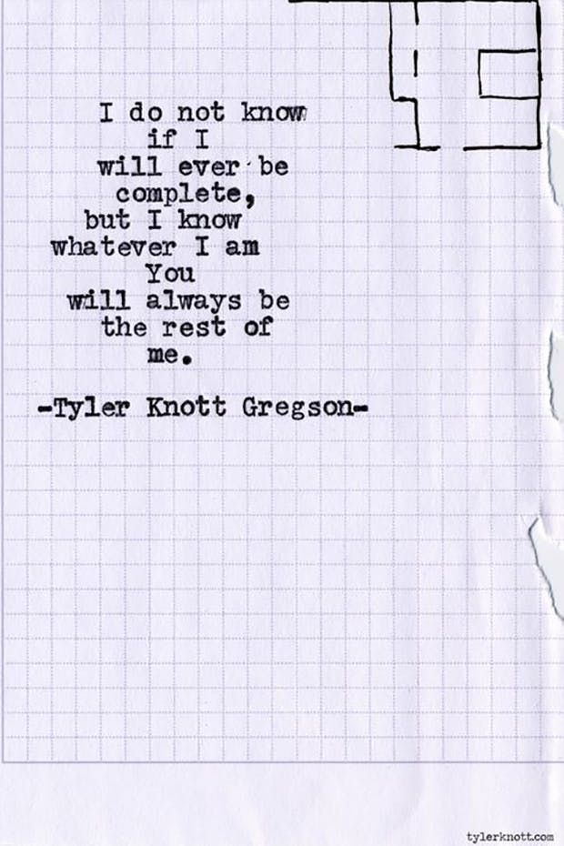 """I do not know if I will ever be complete, but I know whatever I am You will always be the rest of me."" — Tyler Knott Gregson"