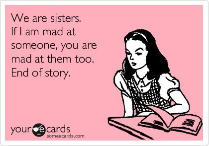 Funny Confession Ecard: We are sisters. If I am mad at someone, you are mad at them too. End of story.