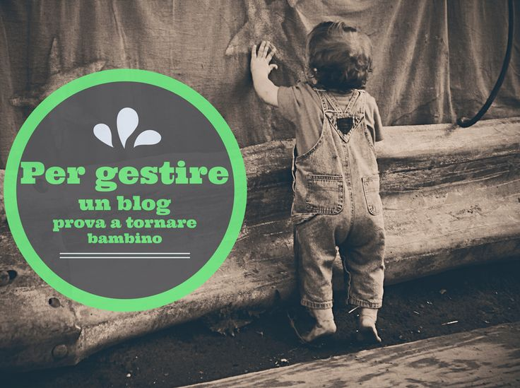 Per gestire un blog prova a tornare bambino
