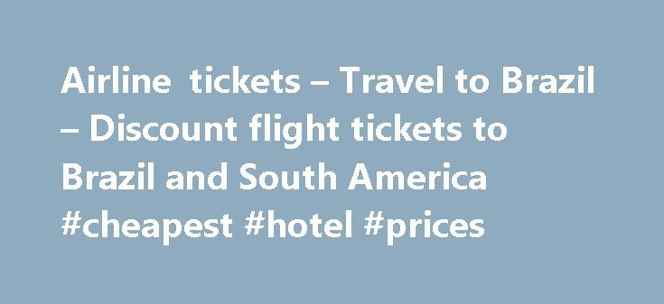 Airline tickets – Travel to Brazil – Discount flight tickets to Brazil and South America #cheapest #hotel #prices http://remmont.com/airline-tickets-travel-to-brazil-discount-flight-tickets-to-brazil-and-south-america-cheapest-hotel-prices/  #àirline tickets # Travel Agent Assisted Discount Fares. Use this form to have a Travel Agent help you find a DISCOUNT AIRFARE to Brazil.  We have Private discount airfares from USA to Brazil on all major carriers like American Airlines, Delta Airlines…