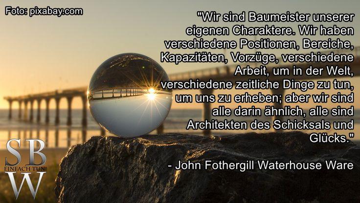 """""""Wir sind Baumeister unserer eigenen Charaktere. Wir haben verschiedene Positionen, Bereiche, Kapazitäten, Vorzüge, verschiedene Arbeit, um in der Welt, verschiedene zeitliche Dinge zu tun, um uns zu erheben; aber wir sind alle darin ähnlich, alle sind Architekten des Schicksals und Glücks."""" - John Fothergill Waterhouse Ware  Mir gefällt dieses Zitat - wie interpretiert ihr es?  Wünsche Euch allen einen wunderschönen und gesegneten Wochenteiler!"""