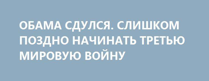 ОБАМА СДУЛСЯ. СЛИШКОМ ПОЗДНО НАЧИНАТЬ ТРЕТЬЮ МИРОВУЮ ВОЙНУ http://rusdozor.ru/2016/10/13/obama-sdulsya-slishkom-pozdno-nachinat-tretyu-mirovuyu-vojnu/  Поскольку до инаугурации следующего президента США остается всего три месяца, Обама практически «стоит в дверях». Впрочем, это не означает, что у него не хватит времени, чтобы начать мировую войну, причем многие члены его администрации утверждают, что именно это он и ...