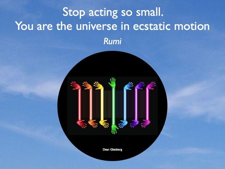 Stop ermee zo klein te handelen Je bent het universum in een extatische beweging. Rumi