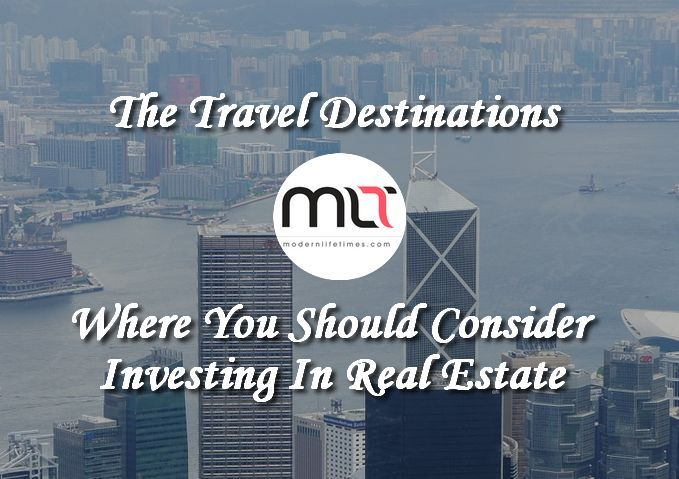 The Travel Destinations Where You Should Consider Investing In Real Estate | ModernLifeTimes