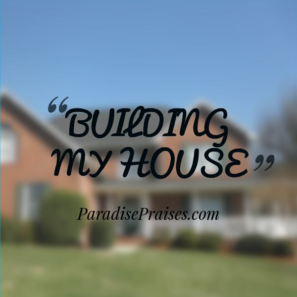 What does it mean to build a house? What is the true meaning of Proverbs 14:1? ParadisePraises.com