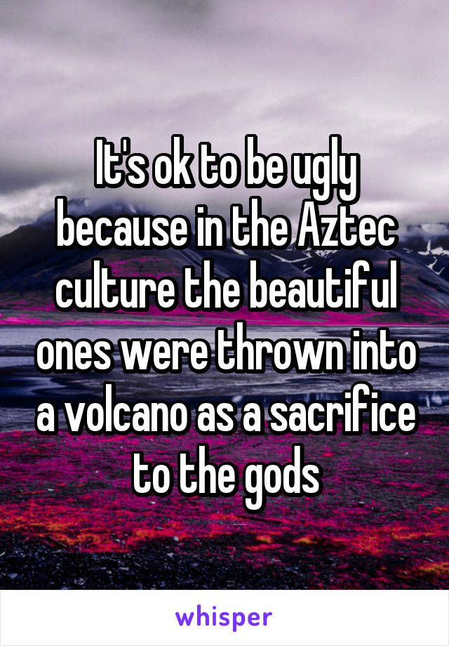 It's ok to be ugly because in the Aztec culture the beautiful ones were thrown into a volcano as a sacrifice to the gods