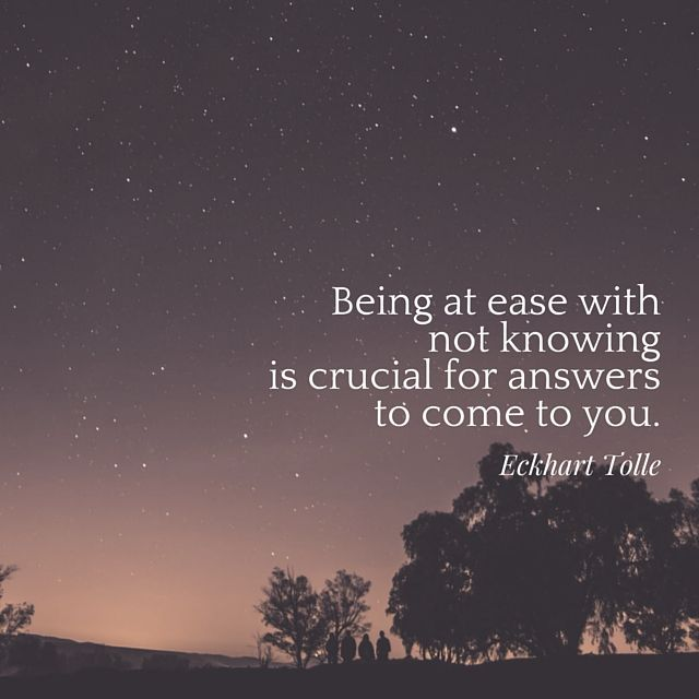"""Being at ease with not knowing is crucial for answers to come to you"" -Eckhart Tolle"