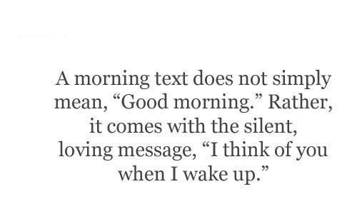 A good morning text does not simply mean good morning.  Rather it comes with the silent loving message I think of you when I wake up