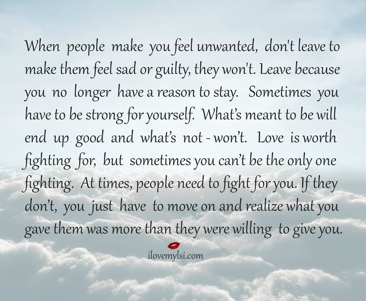 When people make you feel unwanted, don't leave to make them feel sad or guilty, they won't. Leave because you no longer have a reason to stay...