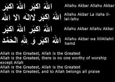 Eid Takbeer  اللّهُ أكبر اللّهُ أكبر Allahu Akbar, Allahu  Akbar Allah is Great, Allah is Great اللّهُ أكبر Allahu Akbar Allah is Great لا إلَهَ الا اللّه La illaha il Allah there is no God, but Allah اللّهُ أكبر اللّهُ اكبر Allahu Akbar, Allahu Akbar Allah is Great, Allah is Great و لِلّه الحمدَ walilahil Hamd to Him belongs all Praise