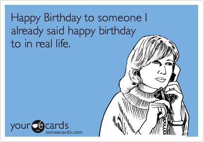 Funny Birthday Ecard: Happy Birthday to someone I already said happy birthday to in real life.