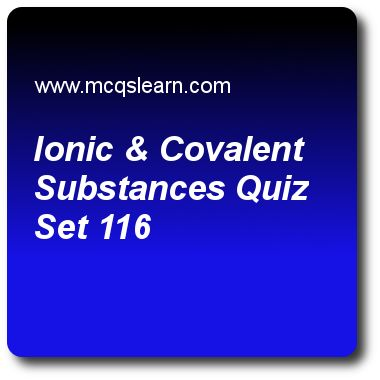 Ionic & Covalent Substances Quizzes: O level chemistry Quiz 116 Questions and Answers - Practice chemistry quizzes based questions and answers to study ionic & covalent substances quiz with answers. Practice MCQs to test learning on ionic and covalent substances, electrolyte and non electrolyte, redox reactions, ions and ionic bonds quizzes. Online ionic & covalent substances worksheets has study guide as bonding can be, answer key with answers as metallic, covalent, ionic and all of these…