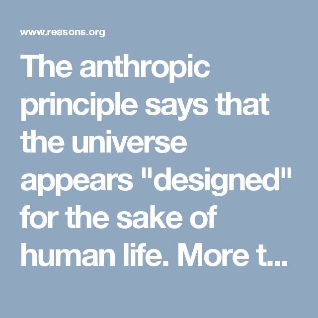 "The anthropic principle says that the universe appears ""designed"" for the sake of human life. More than a century of astronomy and physics research yields this unexpected observation: the emergence of humans and human civilization requires physical constants, laws, and properties that fall within certain narrow ranges.  http://www.reasons.org/articles/anthropic-principle-a-precise-plan-for-humanity"