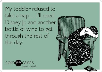 My toddler refused to take a nap...... I'll need Disney Jr. and another bottle of wine to get through the rest of the day.