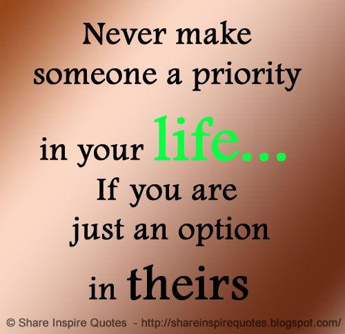 Never make someone a priority in your life... If you are just an option in theirs  The best collection of quotes and sayings for every situation in life.  ♥♥ Share Inspire Quotes ♥♥  Inspirational, Motivational, Funny & Romantic Quotes -  Love Quo on imgfave