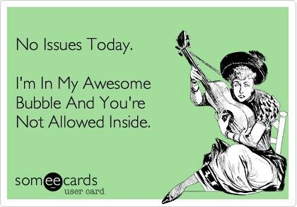 I'm in my awesome bubble, and the only other people allowed inside are just as awesome. And we'll sit around and soak up each others awesomeness!: E Card, Awesomebubble, Quotes, Bubbles, Funny, Ecards, Issues Today, Awesome Bubble
