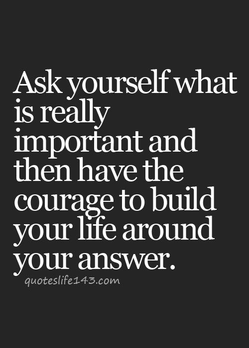 Ask yourself what is really important then have the courage to build your life around your answer | Inspiring Quotes | Words of Wisdom | Happiness Quote | Follow Your Dreams | Life Quotes
