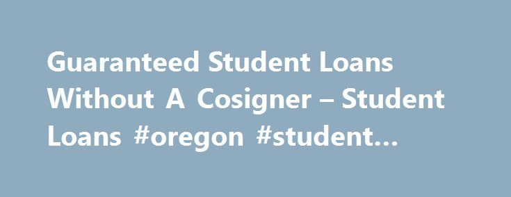 Guaranteed Student Loans Without A Cosigner – Student Loans #oregon #student #loans http://chicago.remmont.com/guaranteed-student-loans-without-a-cosigner-student-loans-oregon-student-loans/  # Guaranteed Student Loans Without A Cosigner admin 2017-05-31T07:48:56+00:00 Guaranteed Student Loans Without a Cosigner Most college students need financial aid to pay for their education. Financial aid can come from a variety of sources, including scholarships and grants. full or part time work…