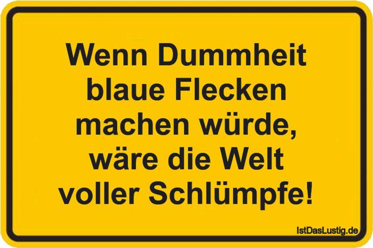 Wenn Dummheit blaue Flecken machen würde, wäre die Welt voller Schlümpfe! ... gefunden auf https://www.istdaslustig.de/spruch/2995 #lustig #sprüche #fun #spass