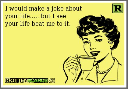 I would make a joke about your life... but I see your life beat me to it.