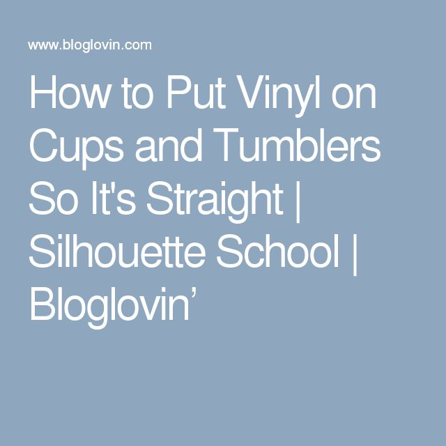 How to Put Vinyl on Cups and Tumblers So It's Straight | Silhouette School | Bloglovin'