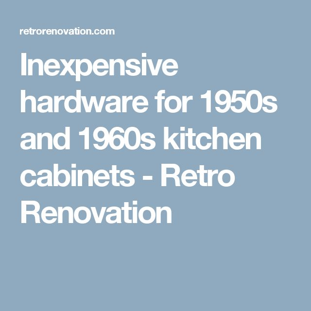 Inexpensive hardware for 1950s and 1960s kitchen cabinets - Retro Renovation
