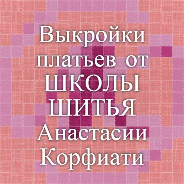 Выкройки платьев от ШКОЛЫ ШИТЬЯ Анастасии Корфиати