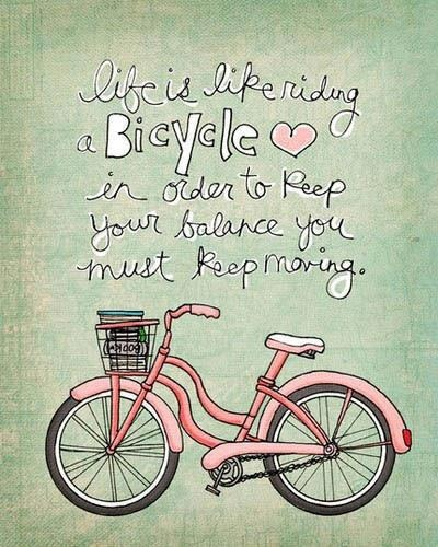 Life is like a bicycle in order to keep your balance you must keep moving