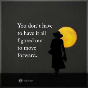 You don't have to have it all figured out to move forward. Sometimes, just taking one step can show you the staircase to the door you've been searching for. It doesn't take some grand plan to live a happy life. It just takes following your heart, and making a decision rather than waiting for the perfect answer to appear.