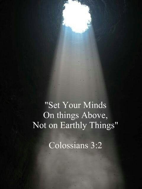 Set your minds on things above  Col.3:2