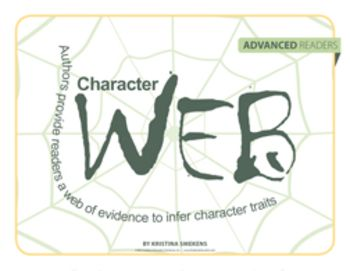 Character Web: Advanced Readers--Even for advanced readers, understanding character traits can be difficult. Authors provide readers a web of evidence to infer character traits. However, students often confuse character emotions with character traits. Show students the difference between fleeting feelings and tried-and-true traits with Character Webs. $1.00